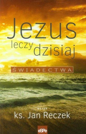 Jezus leczy dzisiaj. Świadectwa - okładka książki