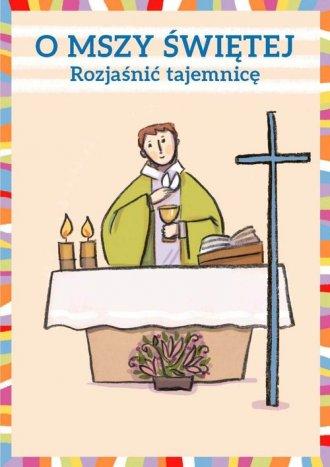 O Mszy Świętej. Rozjaśnić tajemnicę - okładka książki