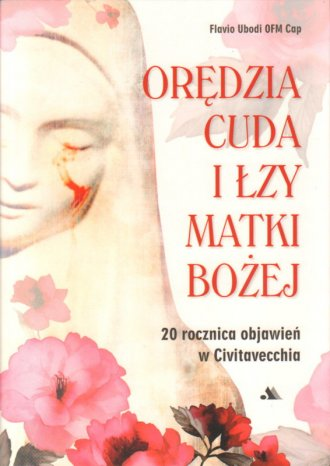 Orędzia, cuda i łzy Matki Bożej. - okładka książki