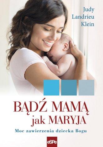 Bądź mamą jak Maryja. Moc zawierzenia - okładka książki