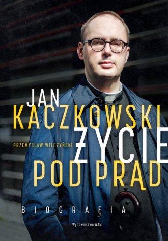 Jan Kaczkowski. Życie pod prąd. - okładka książki