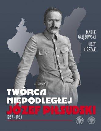 Twórca Niepodległej. Józef Piłsudski - okładka książki