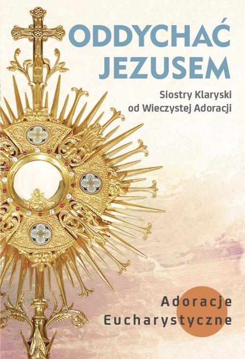 Oddychać Jezusem. Adoracje eucharystyczne - okładka książki