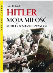 Hitler moja miłość. Kobiety w służbie - okładka książki