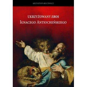 Ukrzyżowany Eros Ignacego Atiocheńskiego - okładka książki